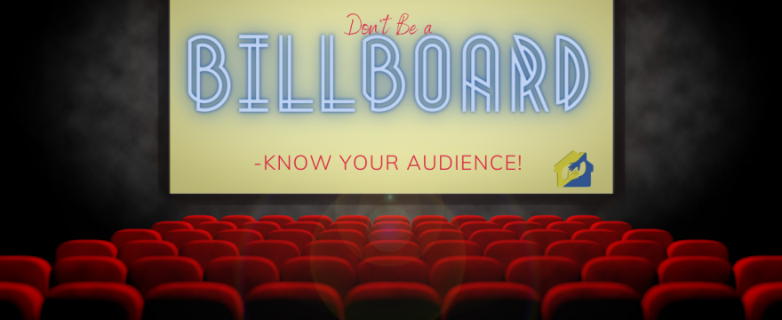 Don't Be A Billboard - Know Your Audience!